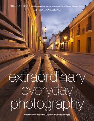 Extraordinary Everyday Photography: Awaken Your Vision to Create Stunning Images Wherever You Are by Brenda Tharp and Jed Manwaring