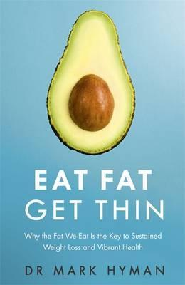 Eat Fat Get Thin: Why the Fat We Eat Is the Key to Sustained Weight Loss and Vibrant Health by Dr. Mark Hyman