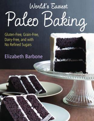 World's Easiest Paleo Baking: Beloved Treats Made Gluten-Free, Grain-Free, Dairy-Free, and with No Refined Sugars by Elizabeth Barbone